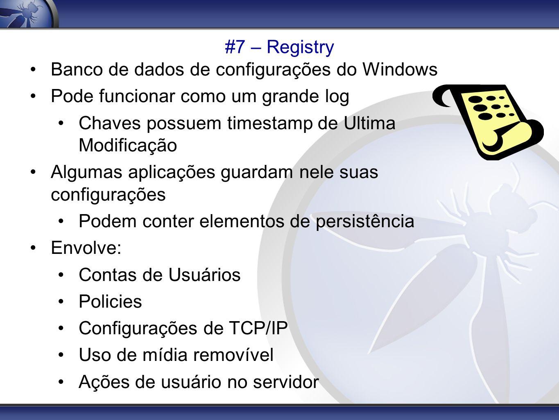 #7 – Registry Banco de dados de configurações do Windows. Pode funcionar como um grande log. Chaves possuem timestamp de Ultima Modificação.
