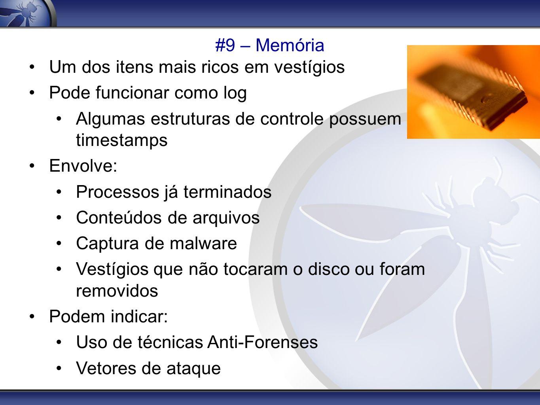 #9 – Memória Um dos itens mais ricos em vestígios. Pode funcionar como log. Algumas estruturas de controle possuem timestamps.