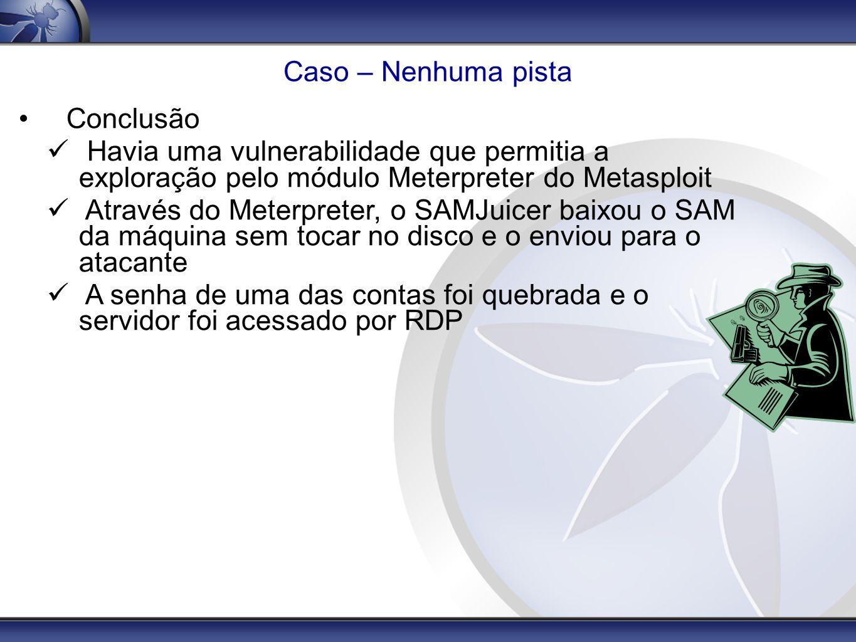 Caso – Nenhuma pista Conclusão. Havia uma vulnerabilidade que permitia a exploração pelo módulo Meterpreter do Metasploit.