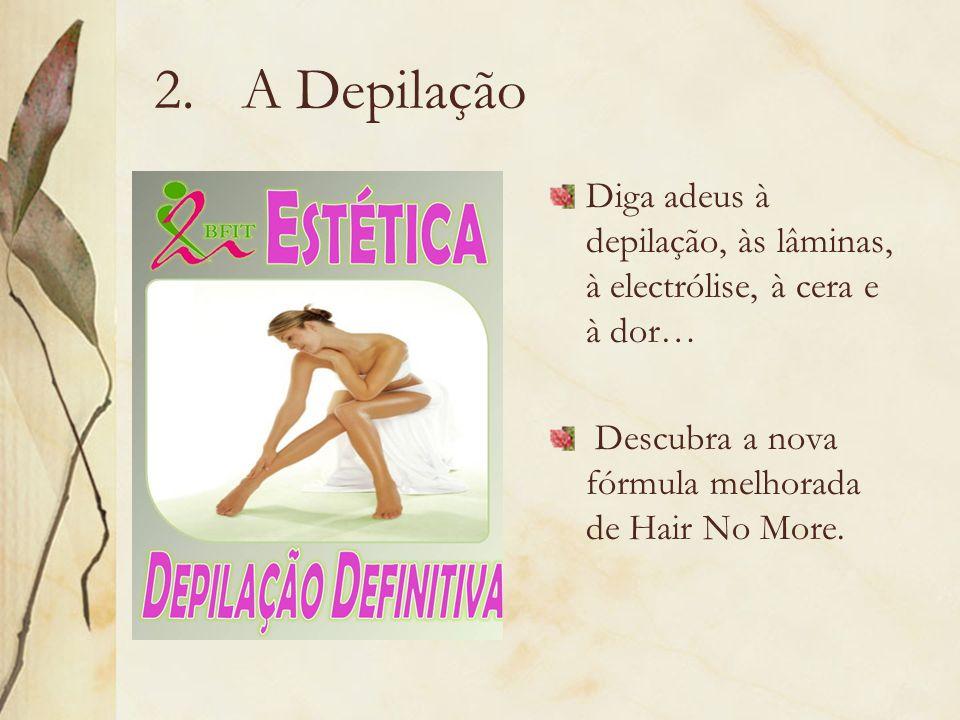 A Depilação Diga adeus à depilação, às lâminas, à electrólise, à cera e à dor… Descubra a nova fórmula melhorada de Hair No More.