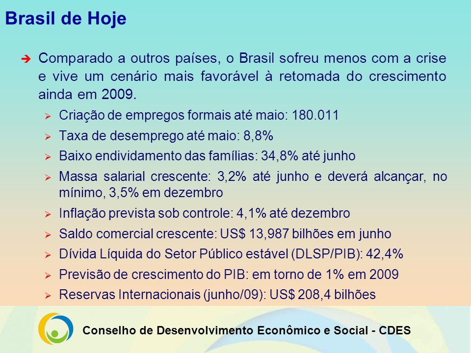 Brasil de HojeComparado a outros países, o Brasil sofreu menos com a crise e vive um cenário mais favorável à retomada do crescimento ainda em 2009.
