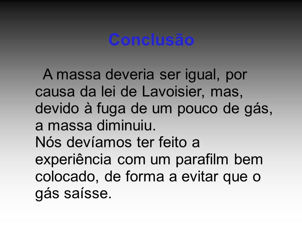 Conclusão A massa deveria ser igual, por causa da lei de Lavoisier, mas, devido à fuga de um pouco de gás, a massa diminuiu.