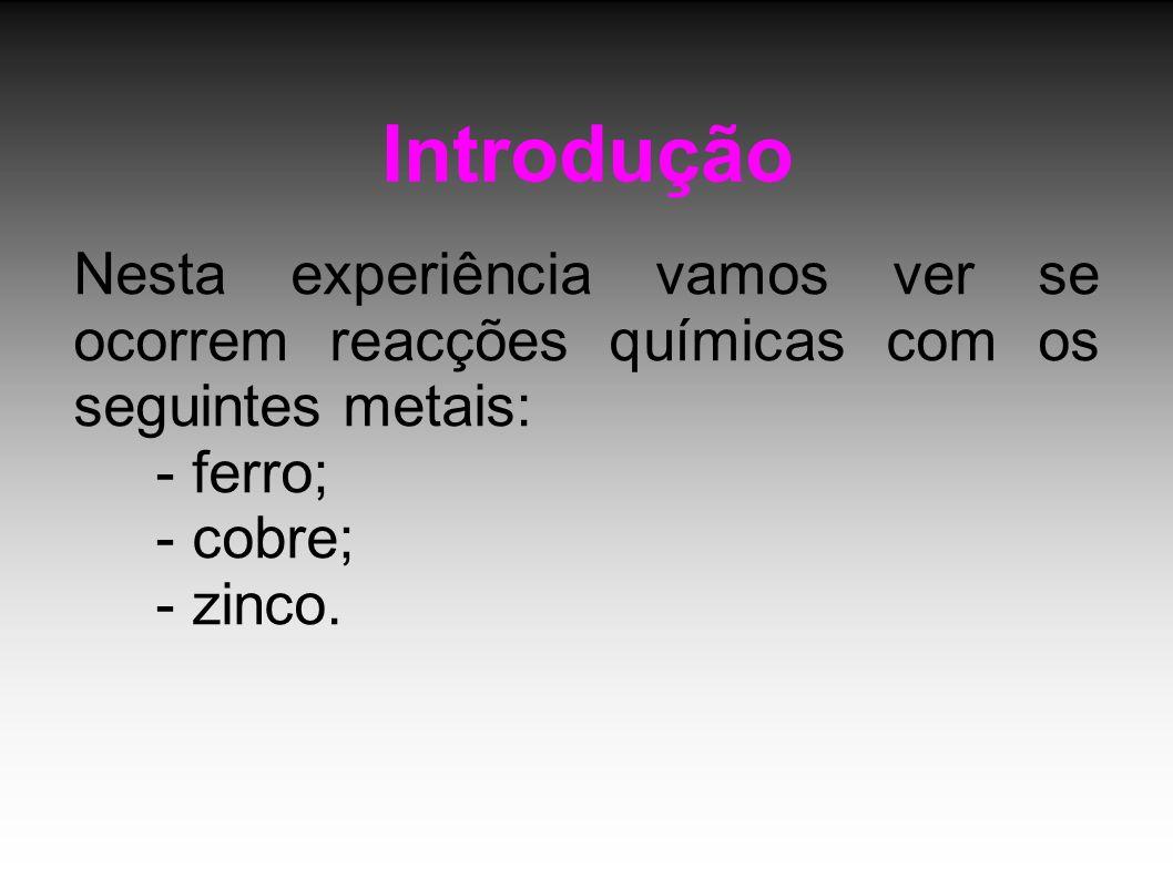 Introdução Nesta experiência vamos ver se ocorrem reacções químicas com os seguintes metais: - ferro;