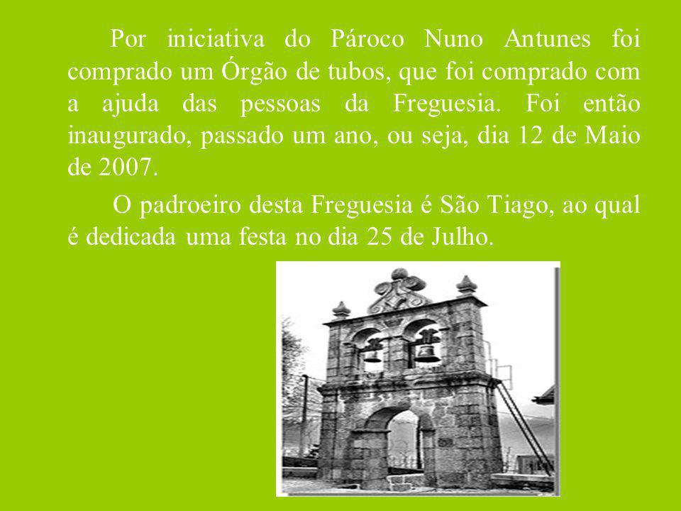 Por iniciativa do Pároco Nuno Antunes foi comprado um Órgão de tubos, que foi comprado com a ajuda das pessoas da Freguesia. Foi então inaugurado, passado um ano, ou seja, dia 12 de Maio de 2007.