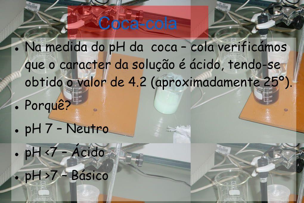 Coca-cola Na medida do pH da coca – cola verificámos que o caracter da solução é ácido, tendo-se obtido o valor de 4.2 (aproximadamente 25º).