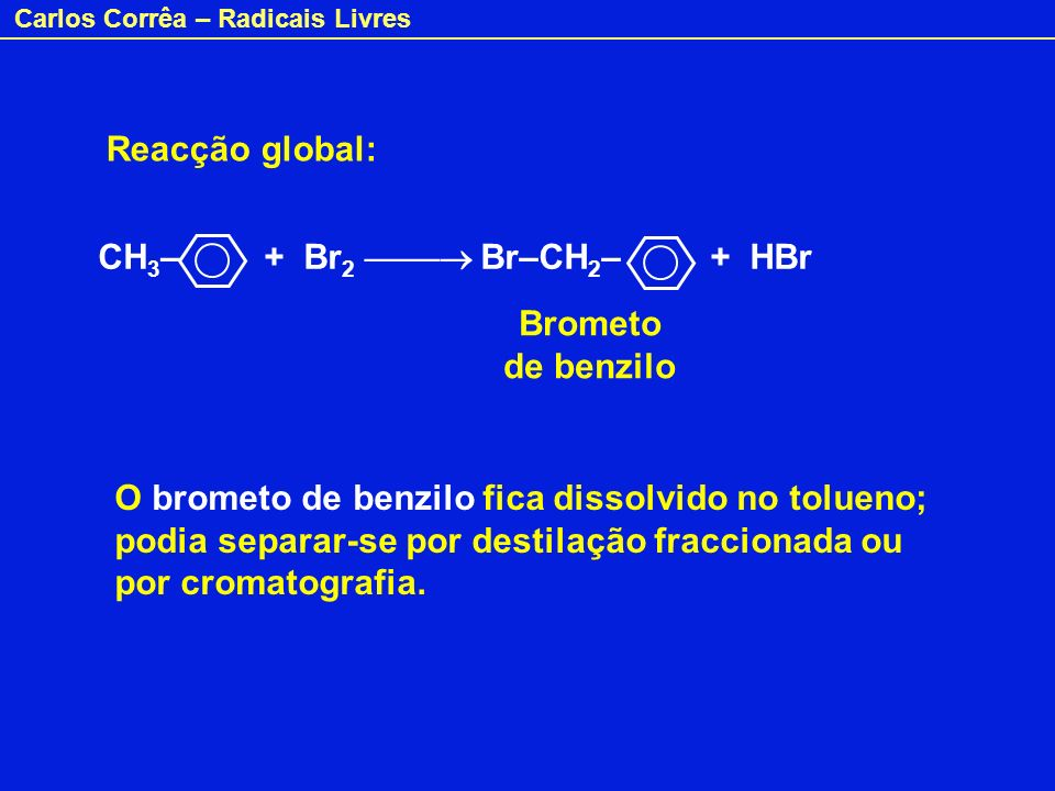 Reacção global: CH3– + Br2  Br–CH2– + HBr. Brometo de benzilo.