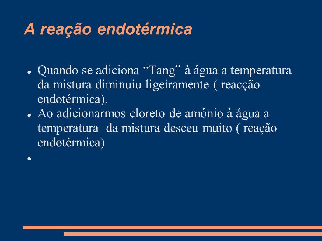 A reação endotérmica Quando se adiciona Tang à água a temperatura da mistura diminuiu ligeiramente ( reacção endotérmica).