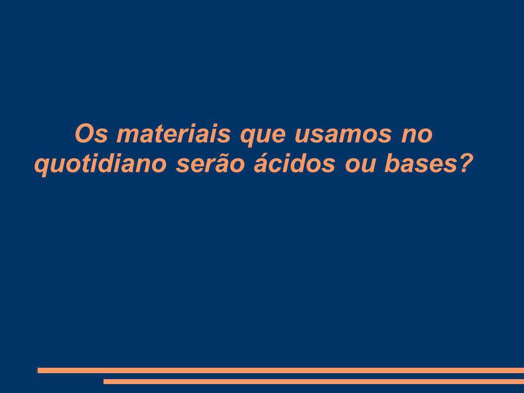Os materiais que usamos no quotidiano serão ácidos ou bases