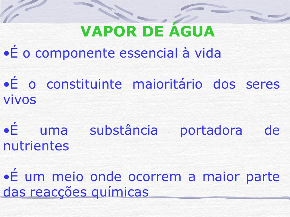 VAPOR DE ÁGUA É o componente essencial à vida