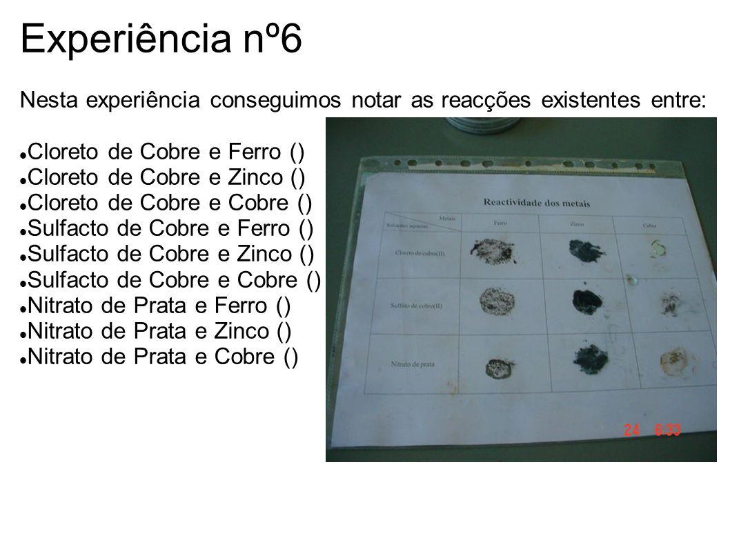 Experiência nº6 Nesta experiência conseguimos notar as reacções existentes entre: Cloreto de Cobre e Ferro ()