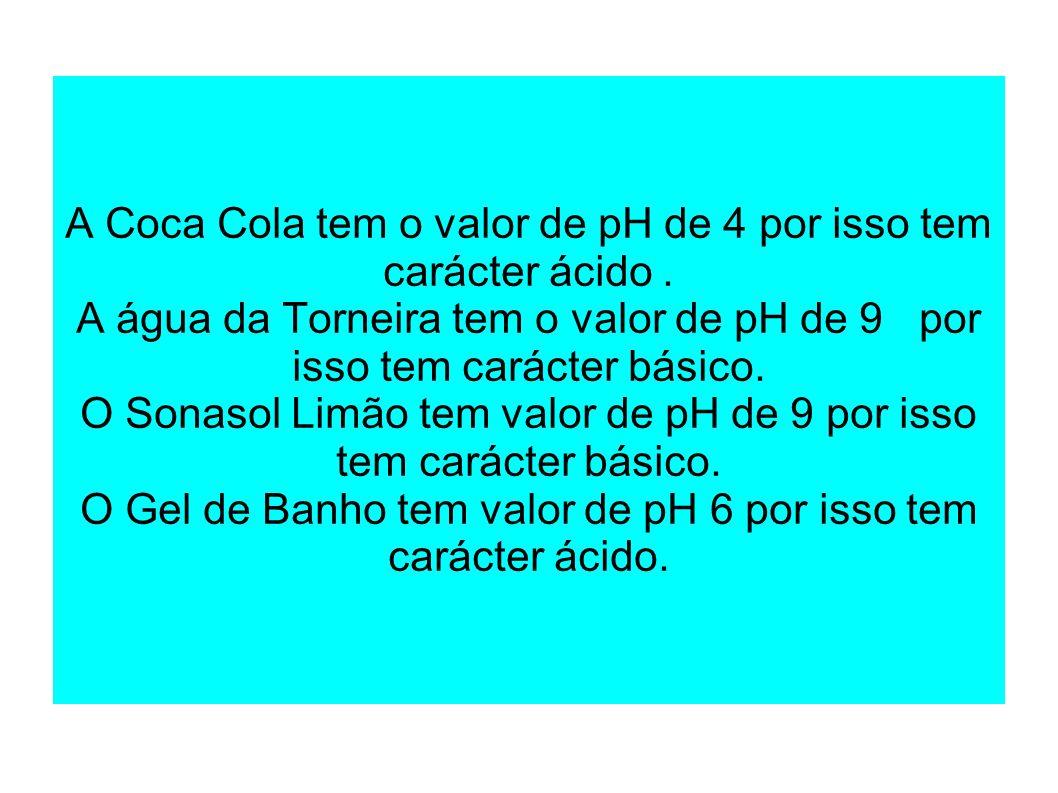 A Coca Cola tem o valor de pH de 4 por isso tem carácter ácido .