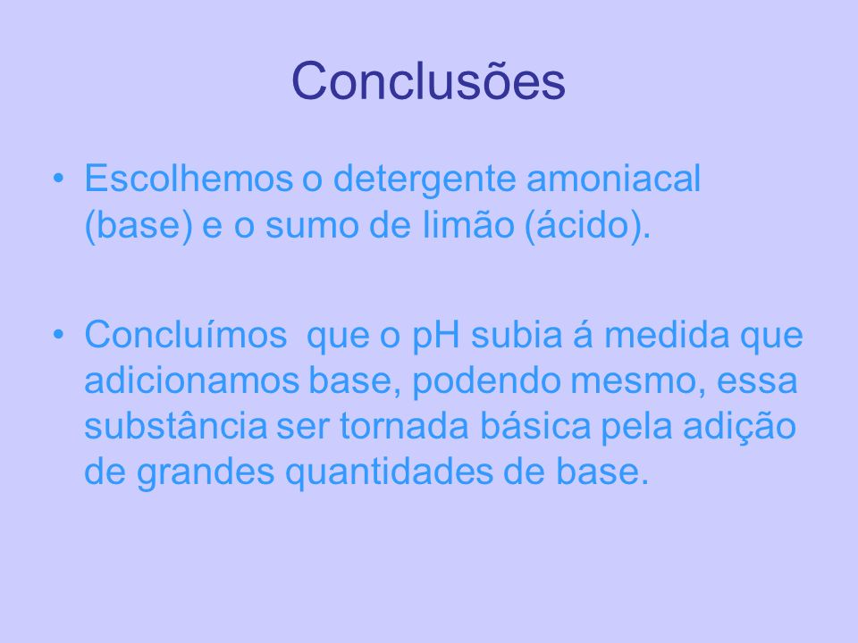 Conclusões Escolhemos o detergente amoniacal (base) e o sumo de limão (ácido).