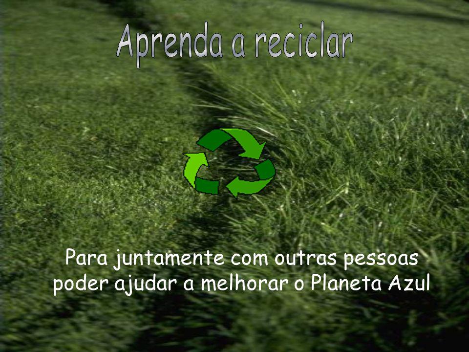 Aprenda a reciclar Para juntamente com outras pessoas poder ajudar a melhorar o Planeta Azul