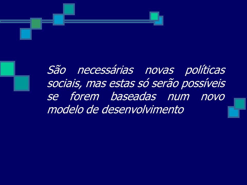 São necessárias novas políticas sociais, mas estas só serão possíveis se forem baseadas num novo modelo de desenvolvimento