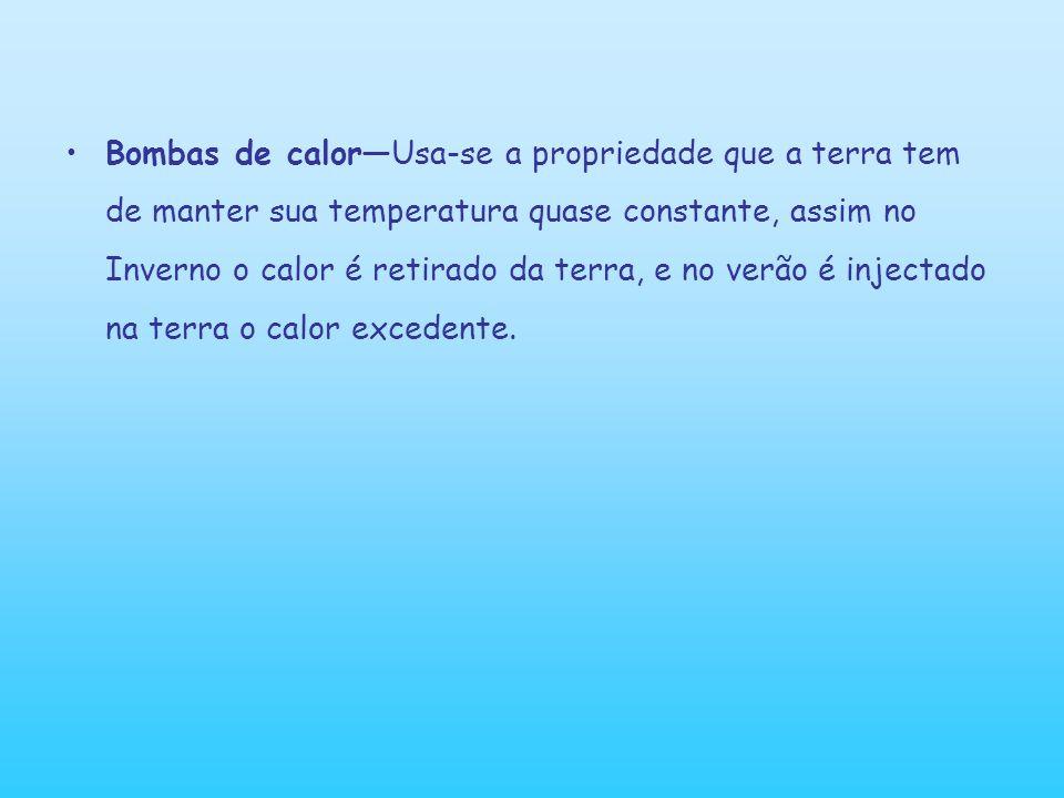 Bombas de calor—Usa-se a propriedade que a terra tem de manter sua temperatura quase constante, assim no Inverno o calor é retirado da terra, e no verão é injectado na terra o calor excedente.