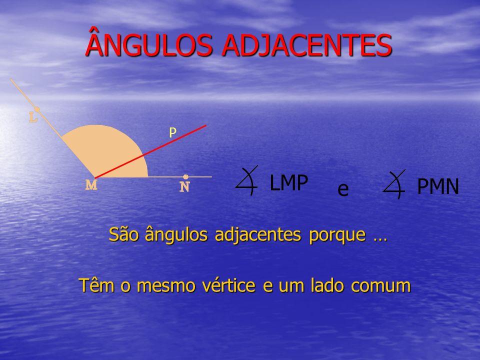 ÂNGULOS ADJACENTES LMP PMN e São ângulos adjacentes porque …