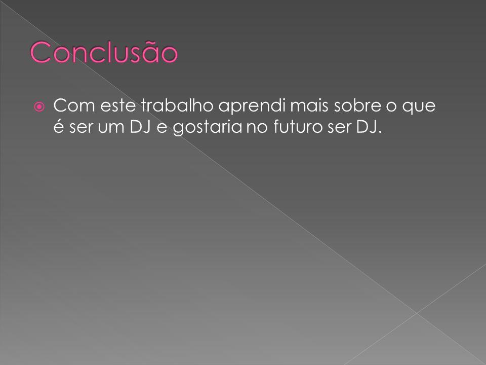 Conclusão Com este trabalho aprendi mais sobre o que é ser um DJ e gostaria no futuro ser DJ.
