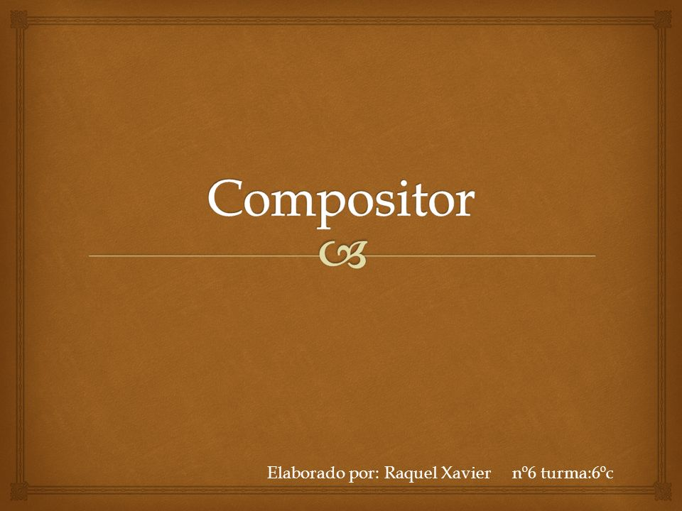 Compositor Elaborado por: Raquel Xavier nº6 turma:6ºc