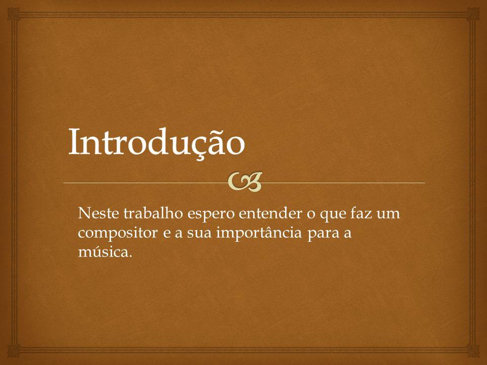 Introdução Neste trabalho espero entender o que faz um compositor e a sua importância para a música.