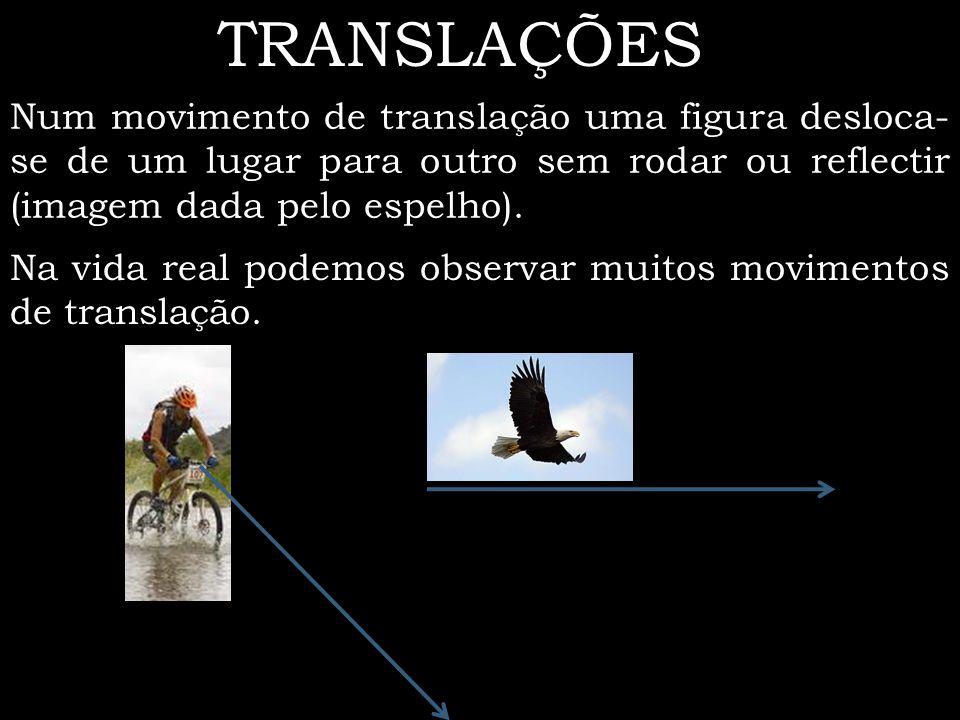 TRANSLAÇÕES Num movimento de translação uma figura desloca-se de um lugar para outro sem rodar ou reflectir (imagem dada pelo espelho).
