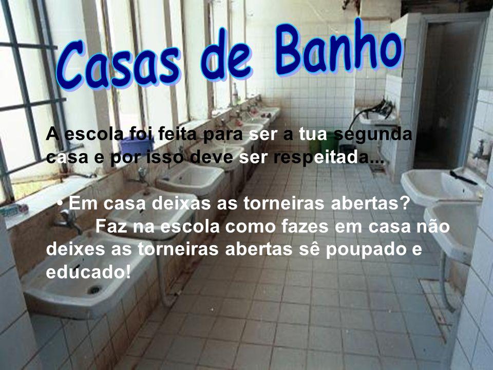 Casas de Banho A escola foi feita para ser a tua segunda casa e por isso deve ser respeitada... • Em casa deixas as torneiras abertas