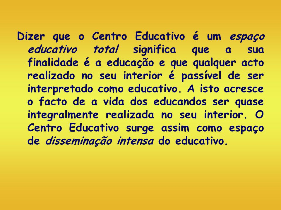 Dizer que o Centro Educativo é um espaço educativo total significa que a sua finalidade é a educação e que qualquer acto realizado no seu interior é passível de ser interpretado como educativo.
