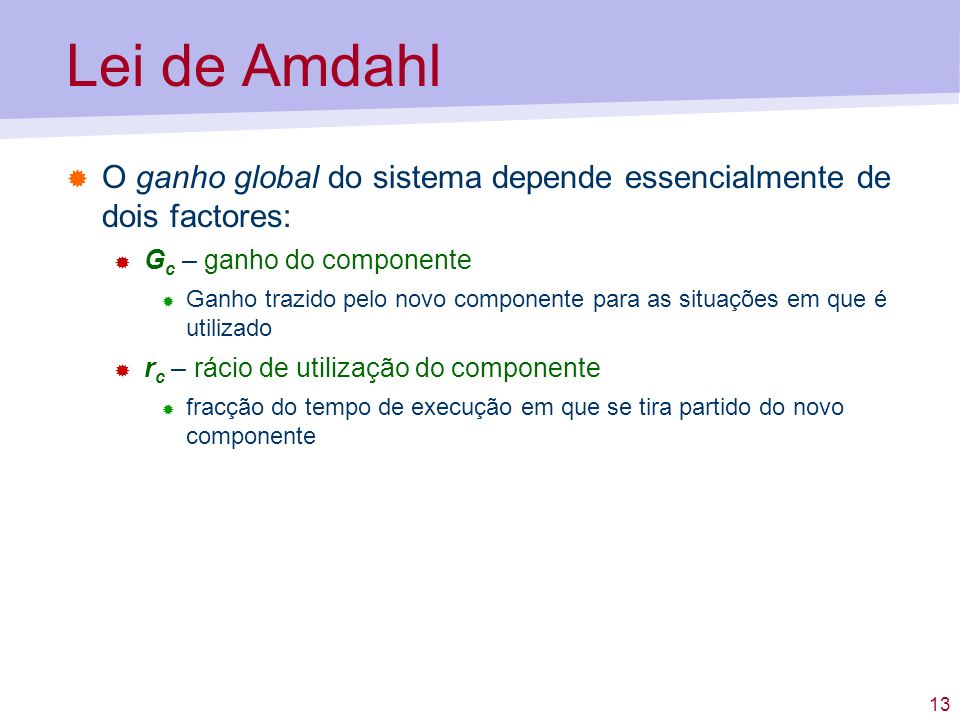 Lei de Amdahl O ganho global do sistema depende essencialmente de dois factores: Gc – ganho do componente.