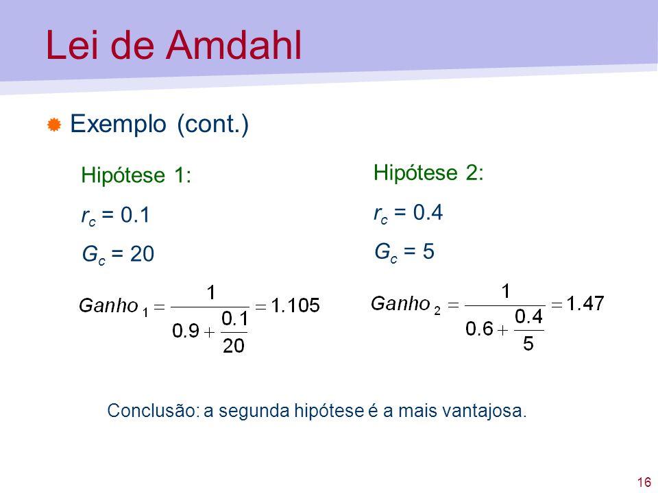 Lei de Amdahl Exemplo (cont.) Hipótese 2: Hipótese 1: rc = 0.4
