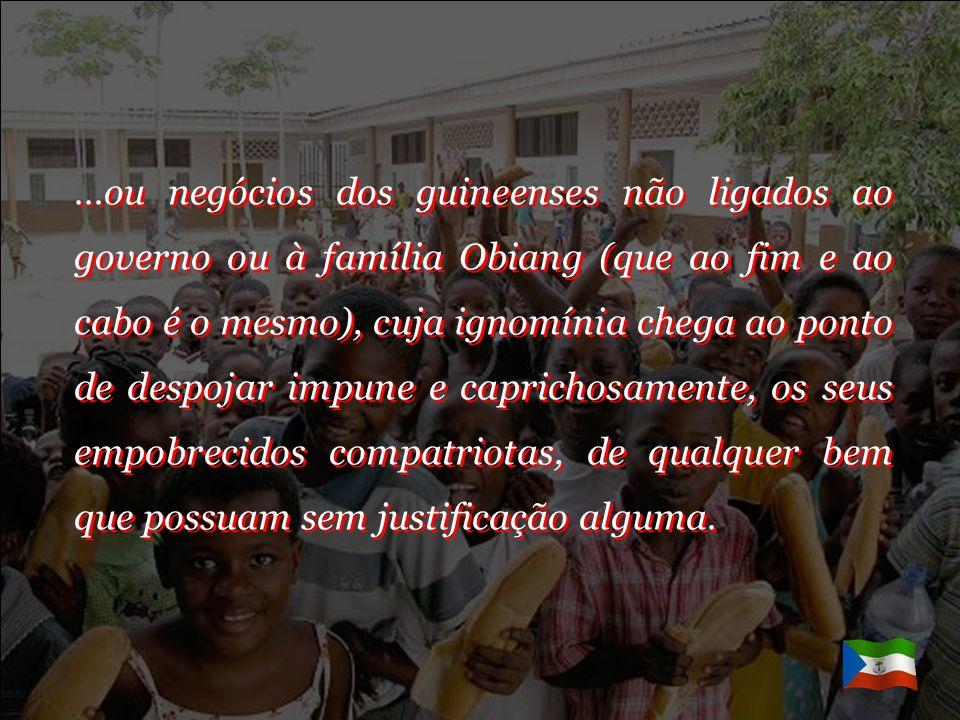 …ou negócios dos guineenses não ligados ao governo ou à família Obiang (que ao fim e ao cabo é o mesmo), cuja ignomínia chega ao ponto de despojar impune e caprichosamente, os seus empobrecidos compatriotas, de qualquer bem que possuam sem justificação alguma.