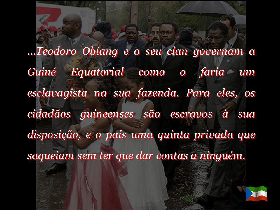 …Teodoro Obiang e o seu clan governam a Guiné Equatorial como o faria um esclavagista na sua fazenda.