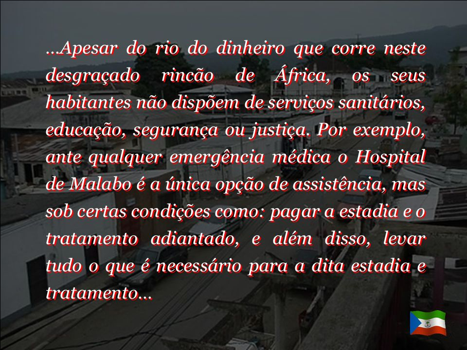 …Apesar do rio do dinheiro que corre neste desgraçado rincão de África, os seus habitantes não dispõem de serviços sanitários, educação, segurança ou justiça.