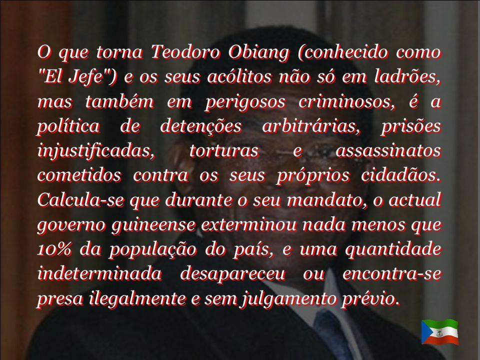 O que torna Teodoro Obiang (conhecido como El Jefe ) e os seus acólitos não só em ladrões, mas também em perigosos criminosos, é a política de detenções arbitrárias, prisões injustificadas, torturas e assassinatos cometidos contra os seus próprios cidadãos.