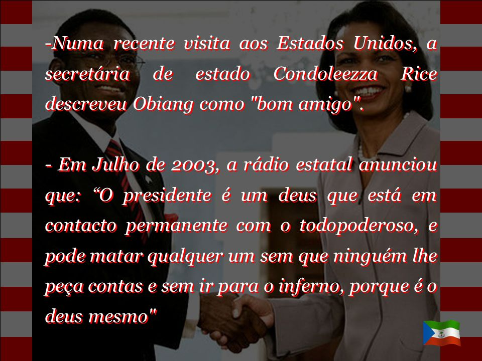 Numa recente visita aos Estados Unidos, a secretária de estado Condoleezza Rice descreveu Obiang como bom amigo .