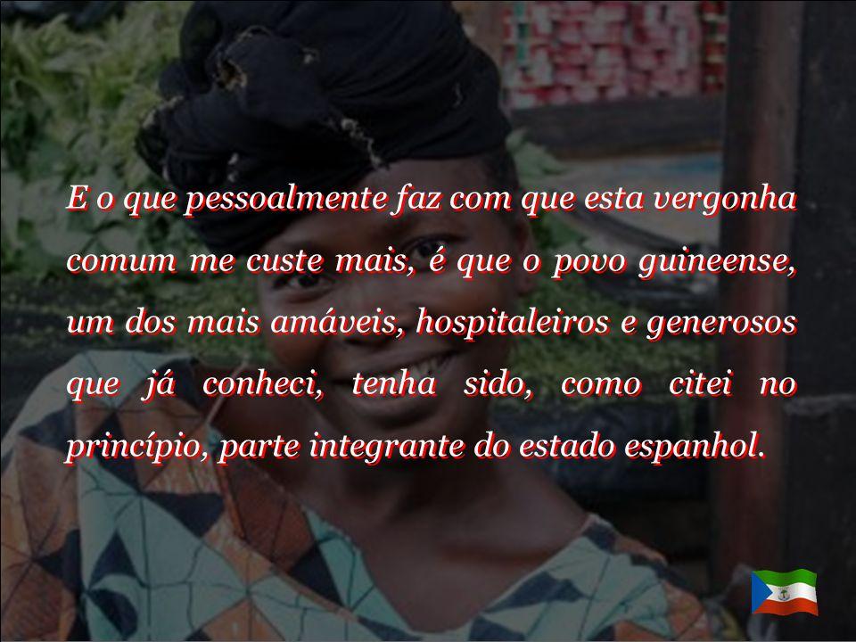 E o que pessoalmente faz com que esta vergonha comum me custe mais, é que o povo guineense, um dos mais amáveis, hospitaleiros e generosos que já conheci, tenha sido, como citei no princípio, parte integrante do estado espanhol.
