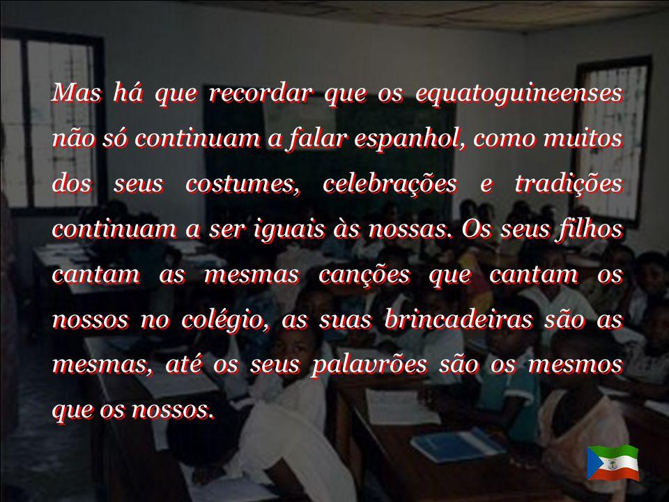 Mas há que recordar que os equatoguineenses não só continuam a falar espanhol, como muitos dos seus costumes, celebrações e tradições continuam a ser iguais às nossas.