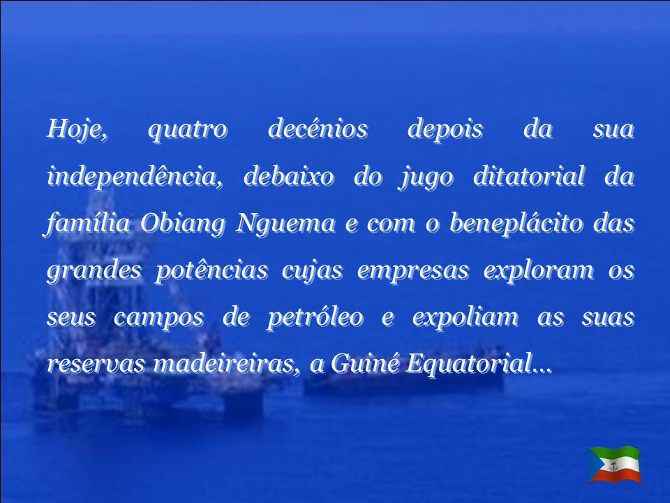 Hoje, quatro decénios depois da sua independência, debaixo do jugo ditatorial da família Obiang Nguema e com o beneplácito das grandes potências cujas empresas exploram os seus campos de petróleo e expoliam as suas reservas madeireiras, a Guiné Equatorial…