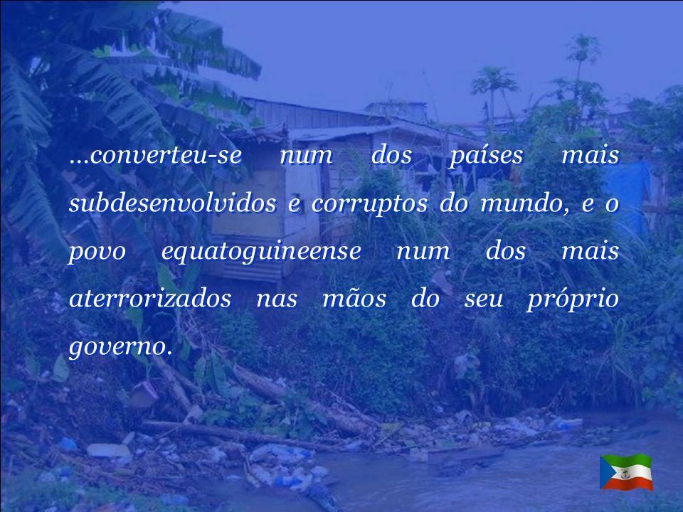 …converteu-se num dos países mais subdesenvolvidos e corruptos do mundo, e o povo equatoguineense num dos mais aterrorizados nas mãos do seu próprio governo.