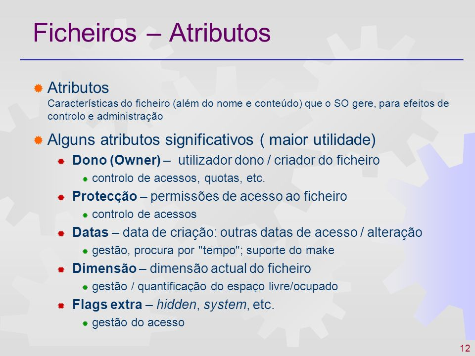 Ficheiros – Atributos Atributos Características do ficheiro (além do nome e conteúdo) que o SO gere, para efeitos de controlo e administração.