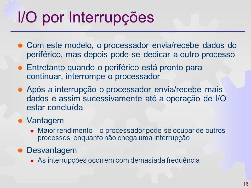 I/O por Interrupções Com este modelo, o processador envia/recebe dados do periférico, mas depois pode-se dedicar a outro processo.