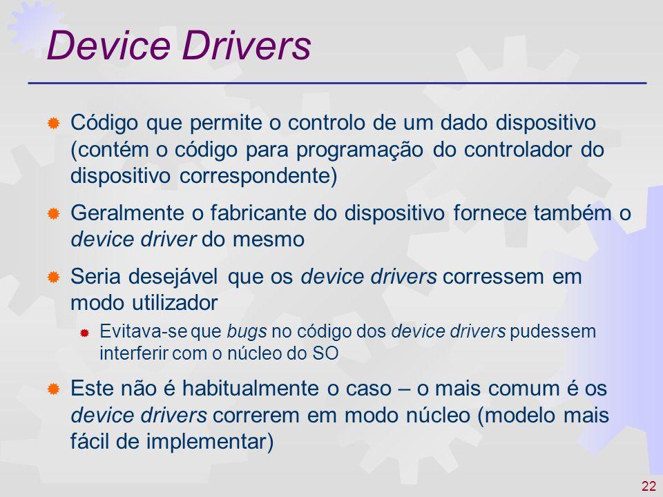 Device Drivers Código que permite o controlo de um dado dispositivo (contém o código para programação do controlador do dispositivo correspondente)