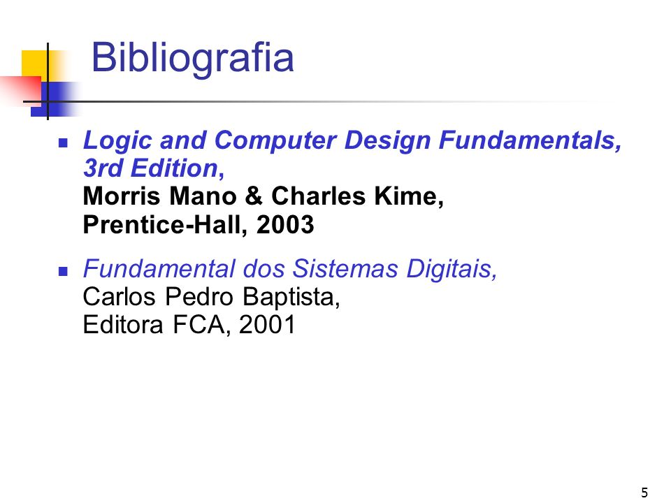 BibliografiaLogic and Computer Design Fundamentals, 3rd Edition, Morris Mano & Charles Kime, Prentice-Hall, 2003.