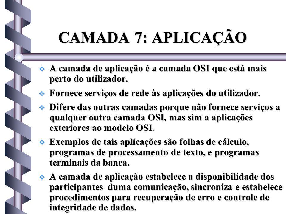 CAMADA 7: APLICAÇÃO A camada de aplicação é a camada OSI que está mais perto do utilizador. Fornece serviços de rede às aplicações do utilizador.