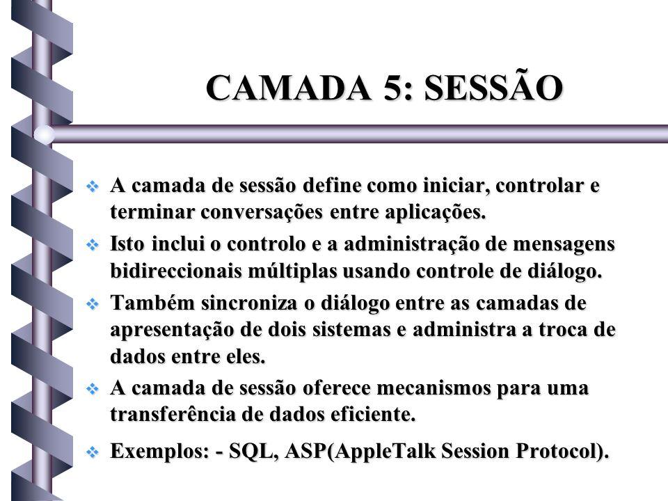 CAMADA 5: SESSÃO A camada de sessão define como iniciar, controlar e terminar conversações entre aplicações.