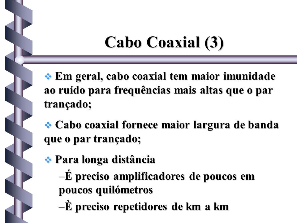 Cabo Coaxial (3)Em geral, cabo coaxial tem maior imunidade ao ruído para frequências mais altas que o par trançado;