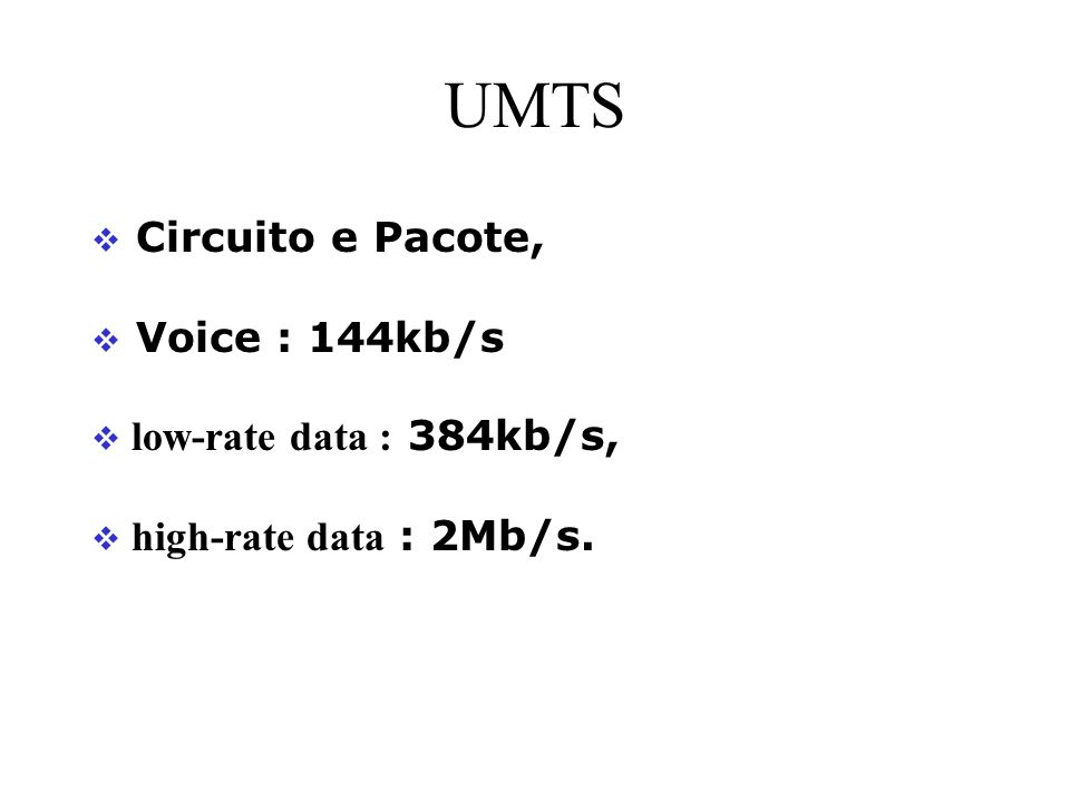 UMTS Circuito e Pacote, Voice : 144kb/s low-rate data : 384kb/s,