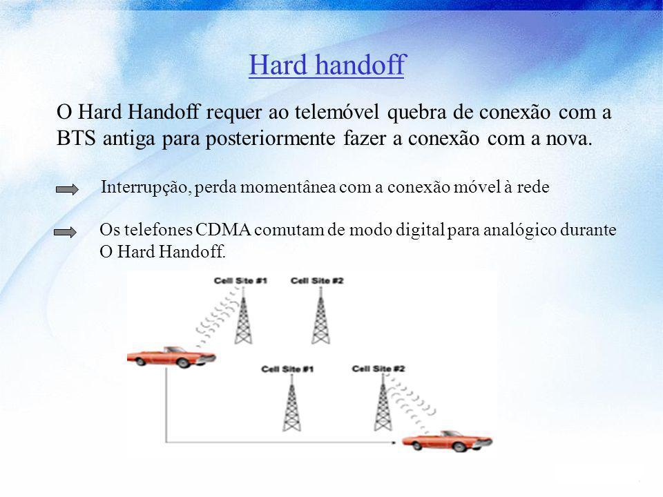 Hard handoff O Hard Handoff requer ao telemóvel quebra de conexão com a. BTS antiga para posteriormente fazer a conexão com a nova.