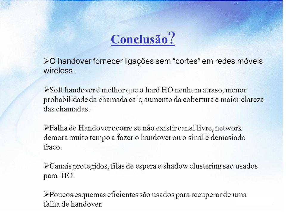 Conclusão O handover fornecer ligações sem cortes em redes móveis wireless.