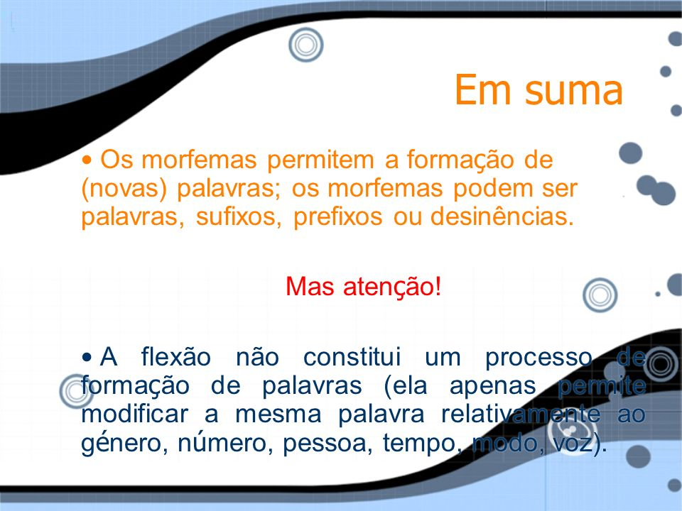 Em suma Os morfemas permitem a formação de (novas) palavras; os morfemas podem ser palavras, sufixos, prefixos ou desinências.