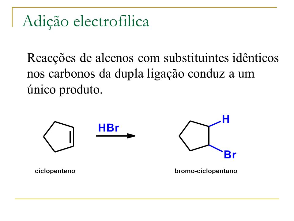 Adição electrofilica Reacções de alcenos com substituintes idênticos nos carbonos da dupla ligação conduz a um único produto.