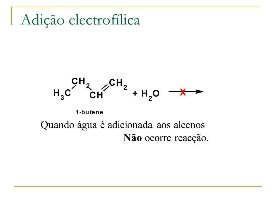 Adição electrofílica Quando água é adicionada aos alcenos